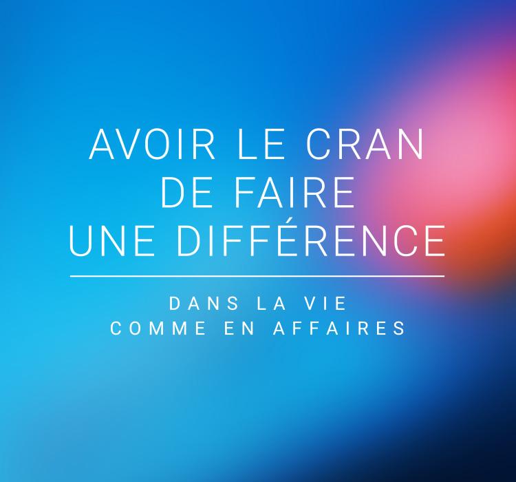 Avoir le cran de faire une différence dans la vie comme en affaires